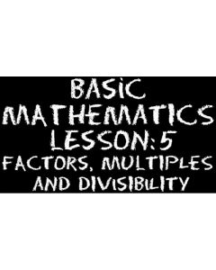 Basic Mathematics 5 – Numbers – Factors, Multiples and Divisibility